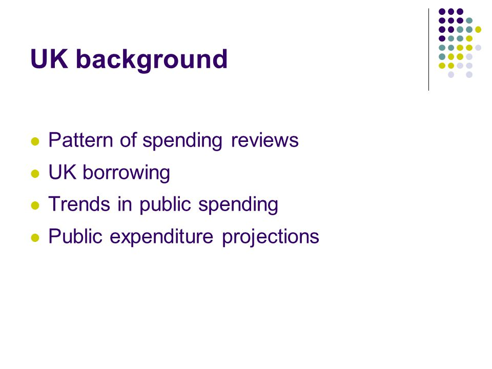 UK background Pattern of spending reviews UK borrowing Trends in public spending Public expenditure projections
