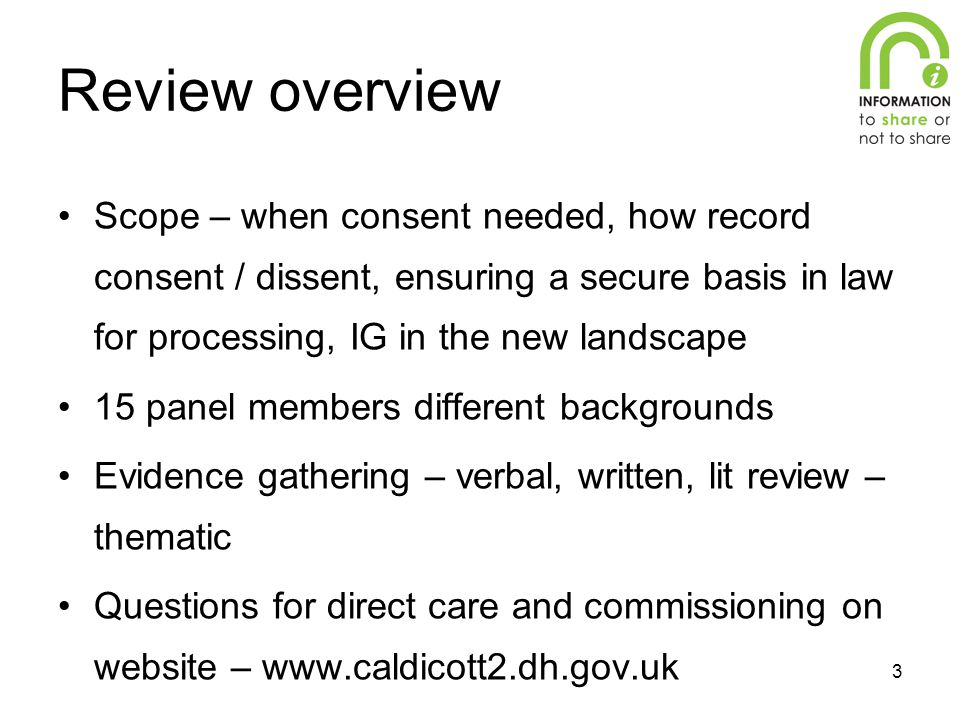 3 Review overview Scope – when consent needed, how record consent / dissent, ensuring a secure basis in law for processing, IG in the new landscape 15 panel members different backgrounds Evidence gathering – verbal, written, lit review – thematic Questions for direct care and commissioning on website – www.caldicott2.dh.gov.uk