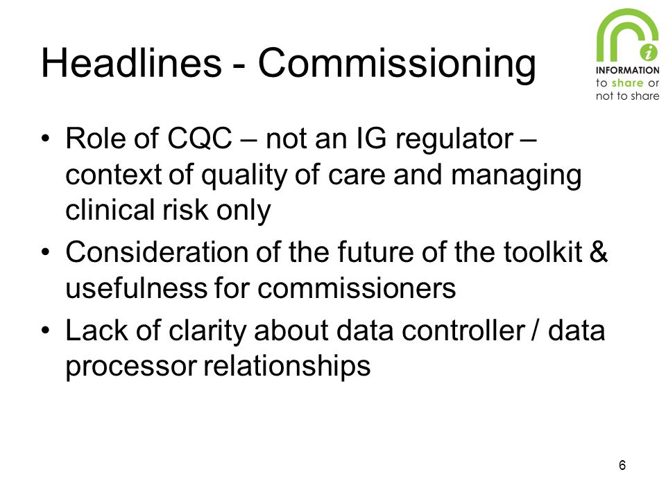 6 Headlines - Commissioning Role of CQC – not an IG regulator – context of quality of care and managing clinical risk only Consideration of the future of the toolkit & usefulness for commissioners Lack of clarity about data controller / data processor relationships