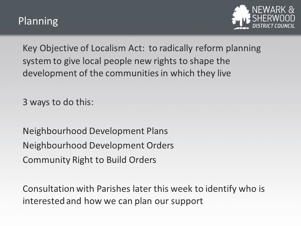 Planning Key Objective of Localism Act: to radically reform planning system to give local people new rights to shape the development of the communities in which they live 3 ways to do this: Neighbourhood Development Plans Neighbourhood Development Orders Community Right to Build Orders Consultation with Parishes later this week to identify who is interested and how we can plan our support