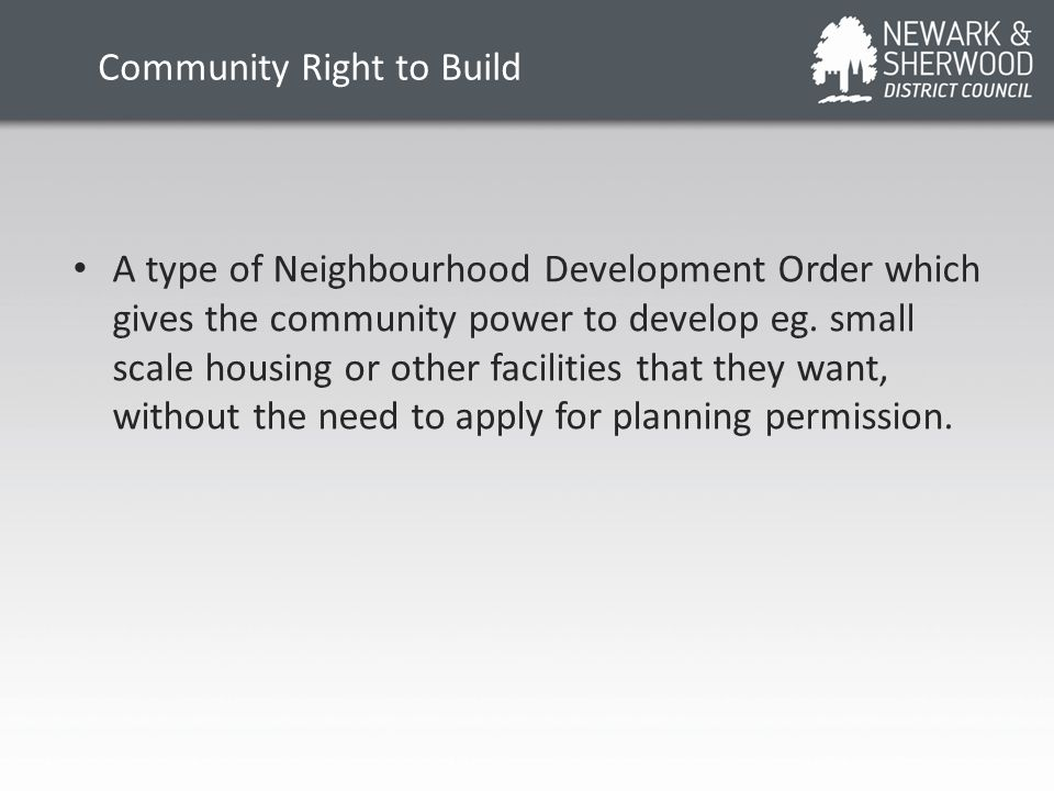Community Right to Build A type of Neighbourhood Development Order which gives the community power to develop eg. small scale housing or other facilit