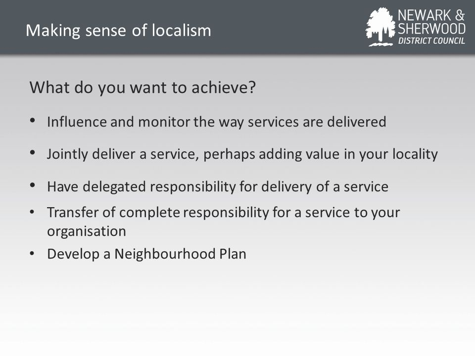 Making sense of localism What do you want to achieve? Influence and monitor the way services are delivered Jointly deliver a service, perhaps adding v