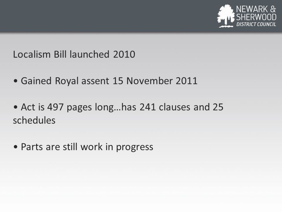 Localism Bill launched 2010 Gained Royal assent 15 November 2011 Act is 497 pages long…has 241 clauses and 25 schedules Parts are still work in progre