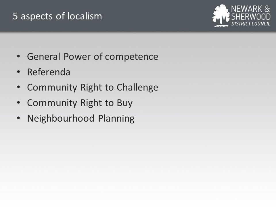 5 aspects of localism General Power of competence Referenda Community Right to Challenge Community Right to Buy Neighbourhood Planning