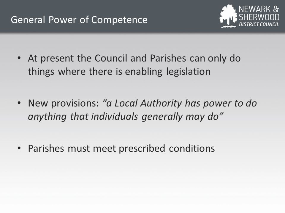General Power of Competence At present the Council and Parishes can only do things where there is enabling legislation New provisions: a Local Authority has power to do anything that individuals generally may do Parishes must meet prescribed conditions