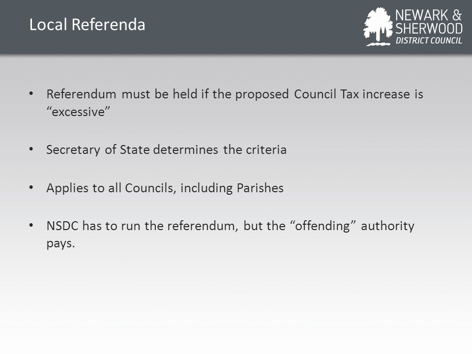 Local Referenda Referendum must be held if the proposed Council Tax increase is excessive Secretary of State determines the criteria Applies to all Councils, including Parishes NSDC has to run the referendum, but the offending authority pays.