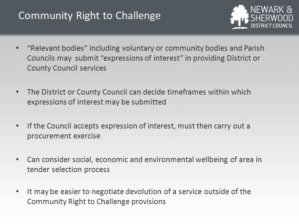 Community Right to Challenge Relevant bodies including voluntary or community bodies and Parish Councils may submit expressions of interest in providing District or County Council services The District or County Council can decide timeframes within which expressions of interest may be submitted If the Council accepts expression of interest, must then carry out a procurement exercise Can consider social, economic and environmental wellbeing of area in tender selection process It may be easier to negotiate devolution of a service outside of the Community Right to Challenge provisions