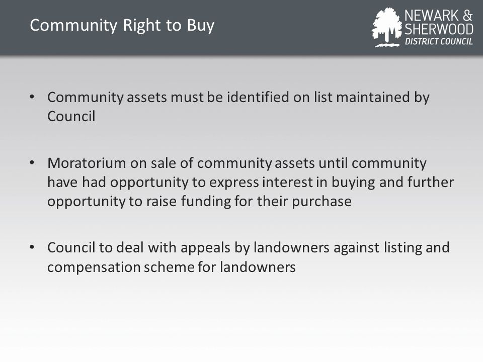 Community Right to Buy Community assets must be identified on list maintained by Council Moratorium on sale of community assets until community have had opportunity to express interest in buying and further opportunity to raise funding for their purchase Council to deal with appeals by landowners against listing and compensation scheme for landowners