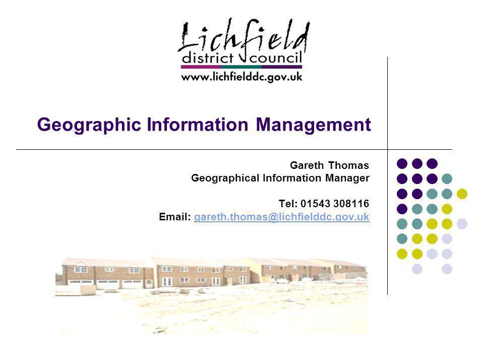 Geographic Information Management Gareth Thomas Geographical Information Manager Tel: 01543 308116 Email: gareth.thomas@lichfielddc.gov.ukgareth.thomas@lichfielddc.gov.uk