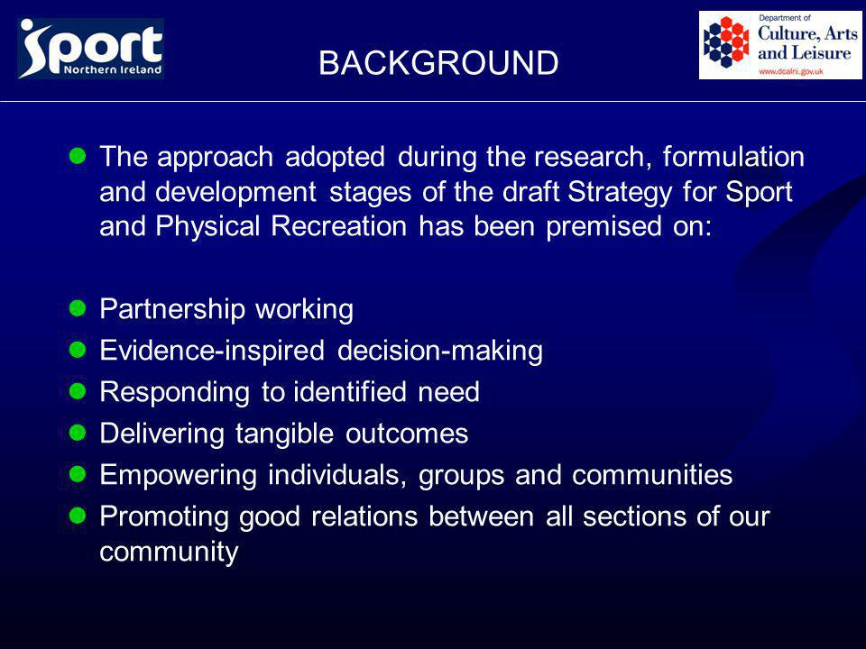 BACKGROUND The approach adopted during the research, formulation and development stages of the draft Strategy for Sport and Physical Recreation has been premised on: Partnership working Evidence-inspired decision-making Responding to identified need Delivering tangible outcomes Empowering individuals, groups and communities Promoting good relations between all sections of our community