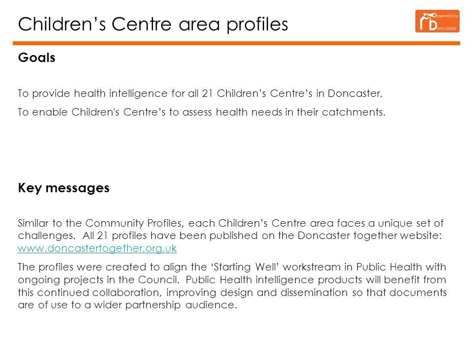 Children's Centre area profiles Goals To provide health intelligence for all 21 Children's Centre's in Doncaster.