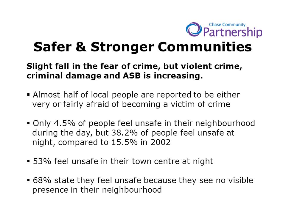 Safer & Stronger Communities Slight fall in the fear of crime, but violent crime, criminal damage and ASB is increasing.