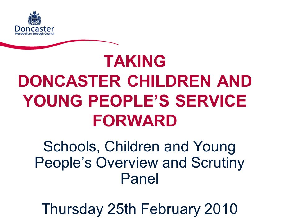 TAKING DONCASTER CHILDREN AND YOUNG PEOPLE'S SERVICE FORWARD Schools, Children and Young People's Overview and Scrutiny Panel Thursday 25th February 2010