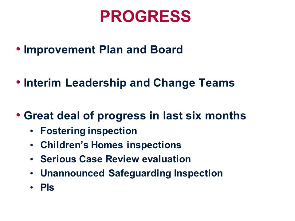 PROGRESS Improvement Plan and Board Interim Leadership and Change Teams Great deal of progress in last six months Fostering inspection Children's Homes inspections Serious Case Review evaluation Unannounced Safeguarding Inspection PIs