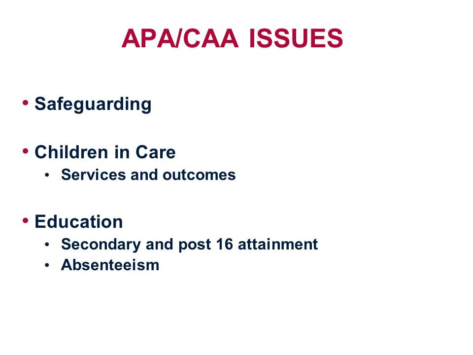 APA/CAA ISSUES Safeguarding Children in Care Services and outcomes Education Secondary and post 16 attainment Absenteeism