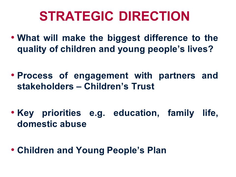 STRATEGIC DIRECTION What will make the biggest difference to the quality of children and young people's lives.