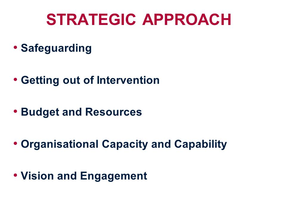 STRATEGIC APPROACH Safeguarding Getting out of Intervention Budget and Resources Organisational Capacity and Capability Vision and Engagement