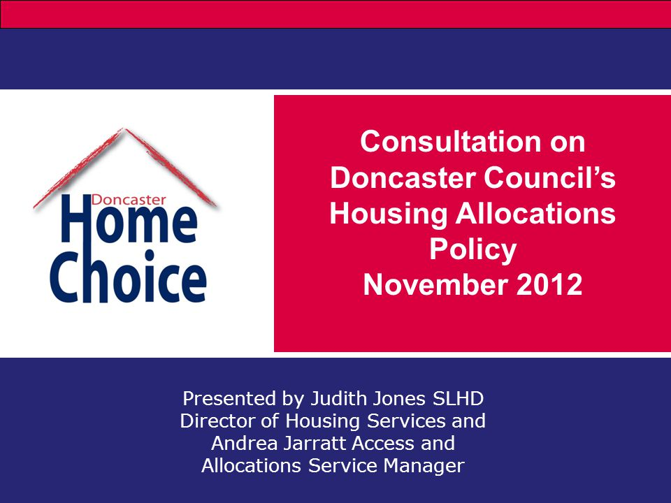 Presented by Judith Jones SLHD Director of Housing Services and Andrea Jarratt Access and Allocations Service Manager Consultation on Doncaster Council's Housing Allocations Policy November 2012