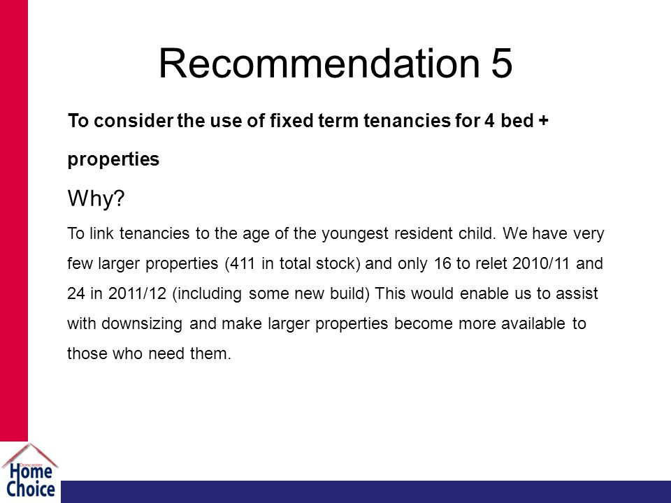 Recommendation 5 To consider the use of fixed term tenancies for 4 bed + properties Why.