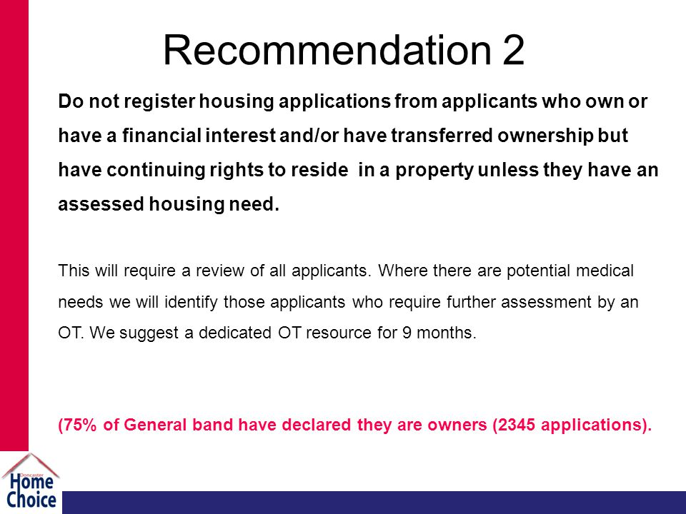 Recommendation 2 Do not register housing applications from applicants who own or have a financial interest and/or have transferred ownership but have continuing rights to reside in a property unless they have an assessed housing need.
