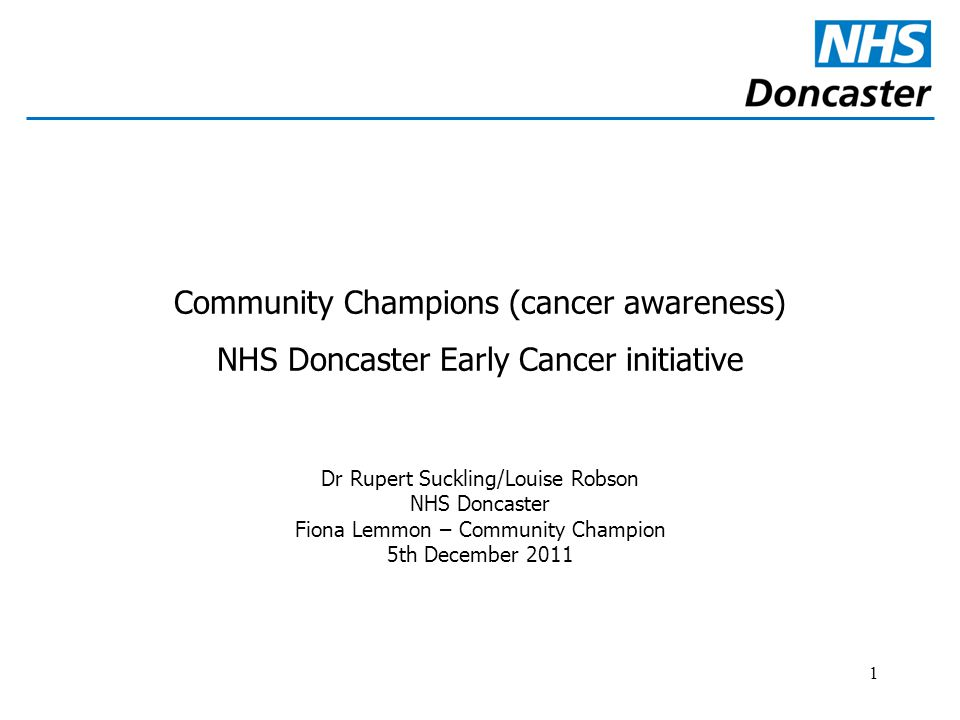 1 Community Champions (cancer awareness) NHS Doncaster Early Cancer initiative Dr Rupert Suckling/Louise Robson NHS Doncaster Fiona Lemmon – Community Champion 5th December 2011