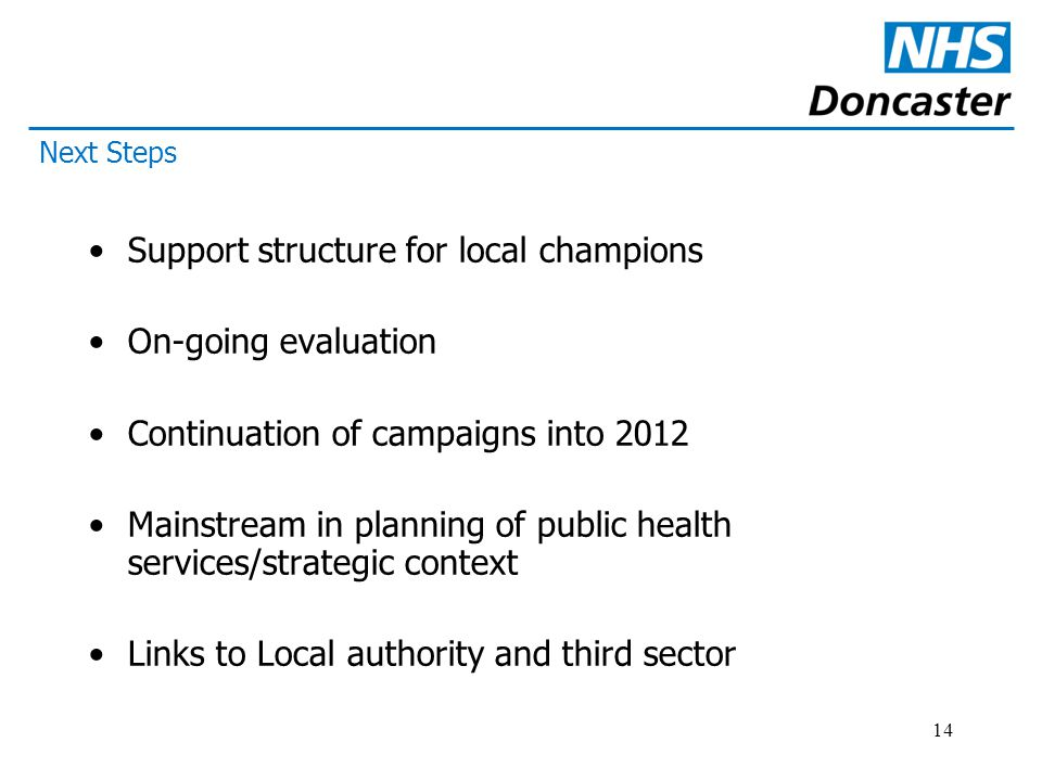 14 Support structure for local champions On-going evaluation Continuation of campaigns into 2012 Mainstream in planning of public health services/strategic context Links to Local authority and third sector Next Steps
