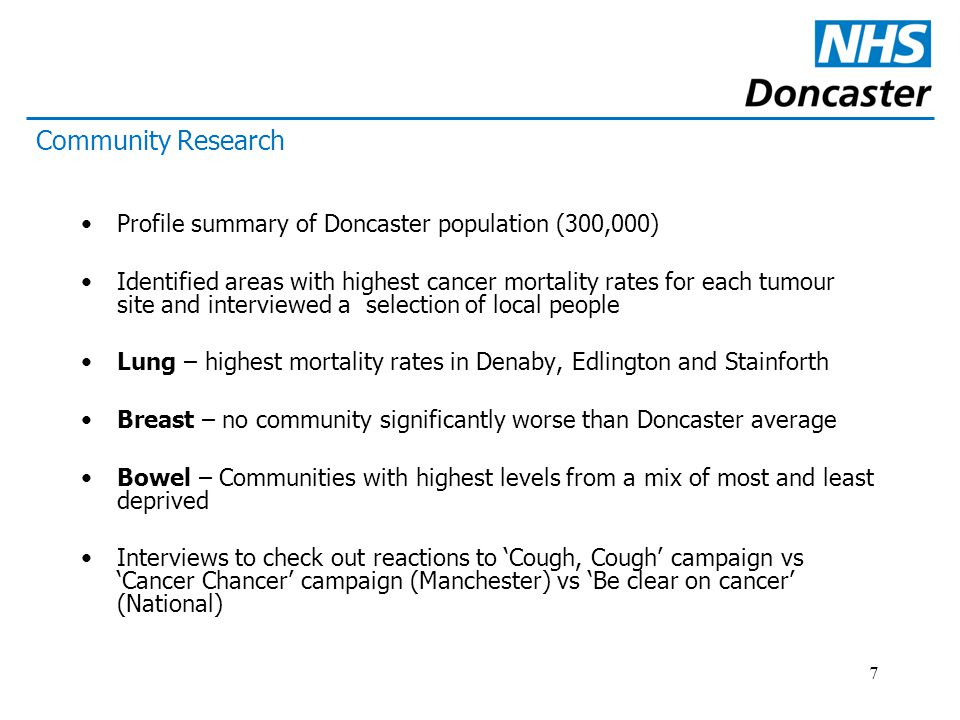 7 Profile summary of Doncaster population (300,000) Identified areas with highest cancer mortality rates for each tumour site and interviewed a selection of local people Lung – highest mortality rates in Denaby, Edlington and Stainforth Breast – no community significantly worse than Doncaster average Bowel – Communities with highest levels from a mix of most and least deprived Interviews to check out reactions to 'Cough, Cough' campaign vs 'Cancer Chancer' campaign (Manchester) vs 'Be clear on cancer' (National) Community Research
