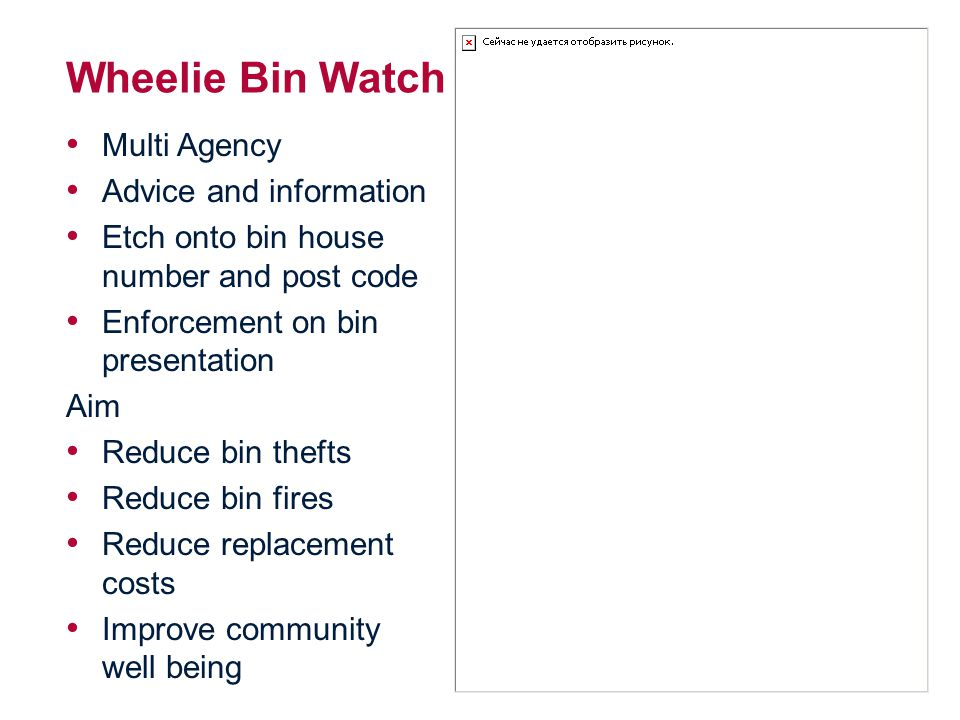 Wheelie Bin Watch Multi Agency Advice and information Etch onto bin house number and post code Enforcement on bin presentation Aim Reduce bin thefts Reduce bin fires Reduce replacement costs Improve community well being