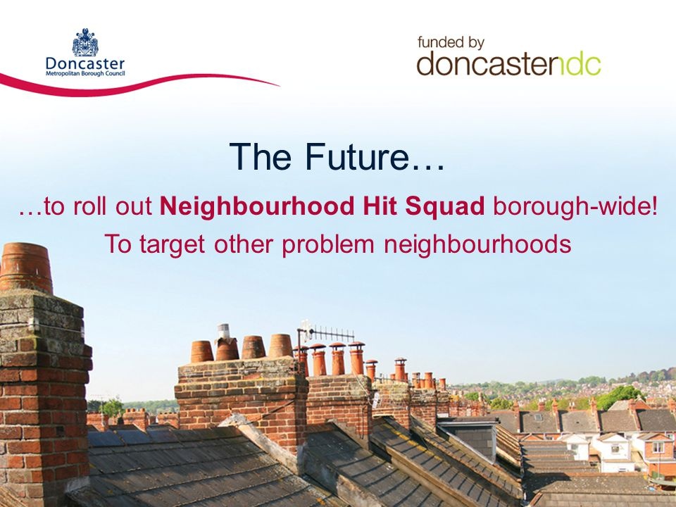 The Future… …to roll out Neighbourhood Hit Squad borough-wide.