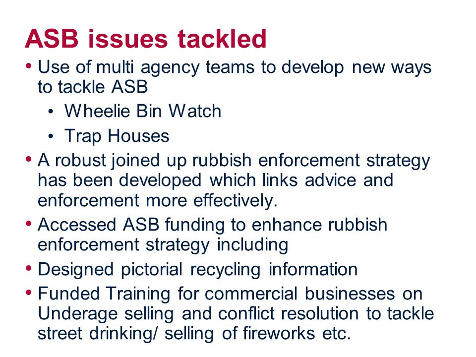 ASB issues tackled Use of multi agency teams to develop new ways to tackle ASB Wheelie Bin Watch Trap Houses A robust joined up rubbish enforcement strategy has been developed which links advice and enforcement more effectively.