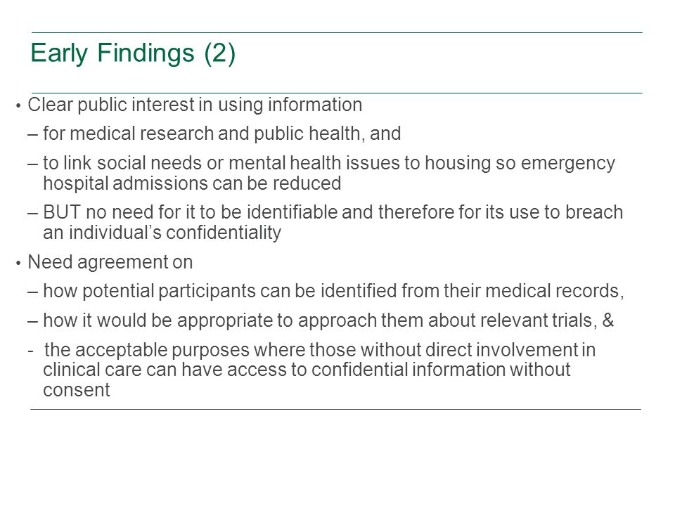 Early Findings (2) Clear public interest in using information –for medical research and public health, and –to link social needs or mental health issues to housing so emergency hospital admissions can be reduced –BUT no need for it to be identifiable and therefore for its use to breach an individual's confidentiality Need agreement on –how potential participants can be identified from their medical records, –how it would be appropriate to approach them about relevant trials, & - the acceptable purposes where those without direct involvement in clinical care can have access to confidential information without consent