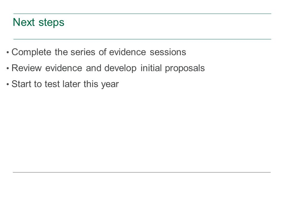 Next steps Complete the series of evidence sessions Review evidence and develop initial proposals Start to test later this year