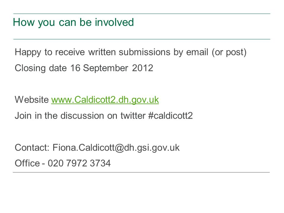 How you can be involved Happy to receive written submissions by  (or post) Closing date 16 September 2012 Website   Join in the discussion on twitter #caldicott2 Contact: Office