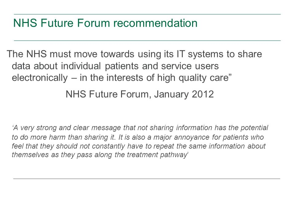 NHS Future Forum recommendation The NHS must move towards using its IT systems to share data about individual patients and service users electronically – in the interests of high quality care NHS Future Forum, January 2012 'A very strong and clear message that not sharing information has the potential to do more harm than sharing it.