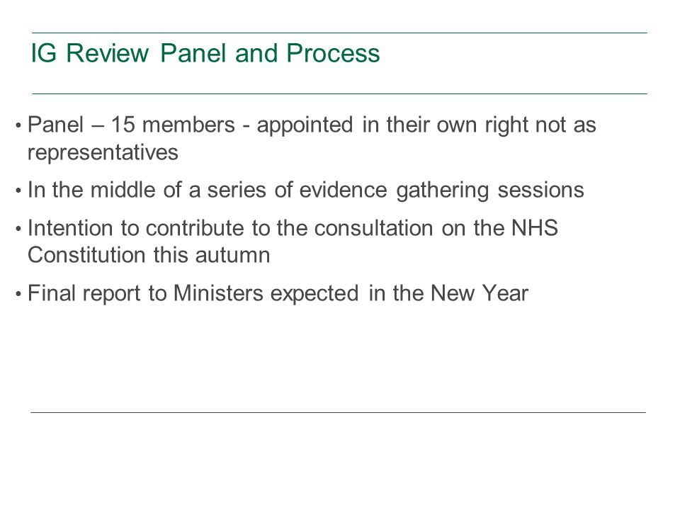IG Review Panel and Process Panel – 15 members - appointed in their own right not as representatives In the middle of a series of evidence gathering sessions Intention to contribute to the consultation on the NHS Constitution this autumn Final report to Ministers expected in the New Year