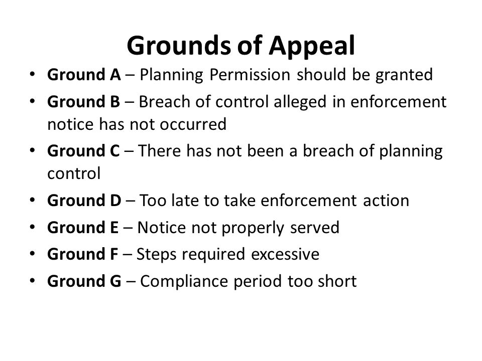 Grounds of Appeal Ground A – Planning Permission should be granted Ground B – Breach of control alleged in enforcement notice has not occurred Ground C – There has not been a breach of planning control Ground D – Too late to take enforcement action Ground E – Notice not properly served Ground F – Steps required excessive Ground G – Compliance period too short