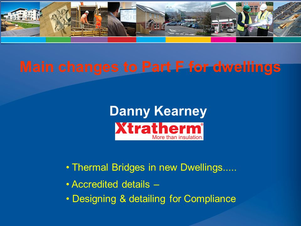 Thermal Bridges in new Dwellings..... Accredited details – Designing & detailing for Compliance Danny Kearney Main changes to Part F for dwellings