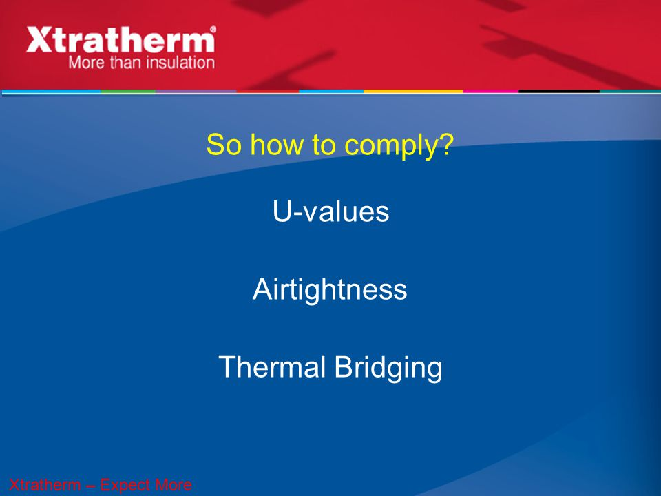 So how to comply? U-values Airtightness Thermal Bridging Xtratherm – Expect More