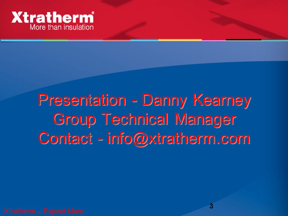 Presentation - Danny Kearney Group Technical Manager Contact - info@xtratherm.com 3 Xtratherm – Expect More