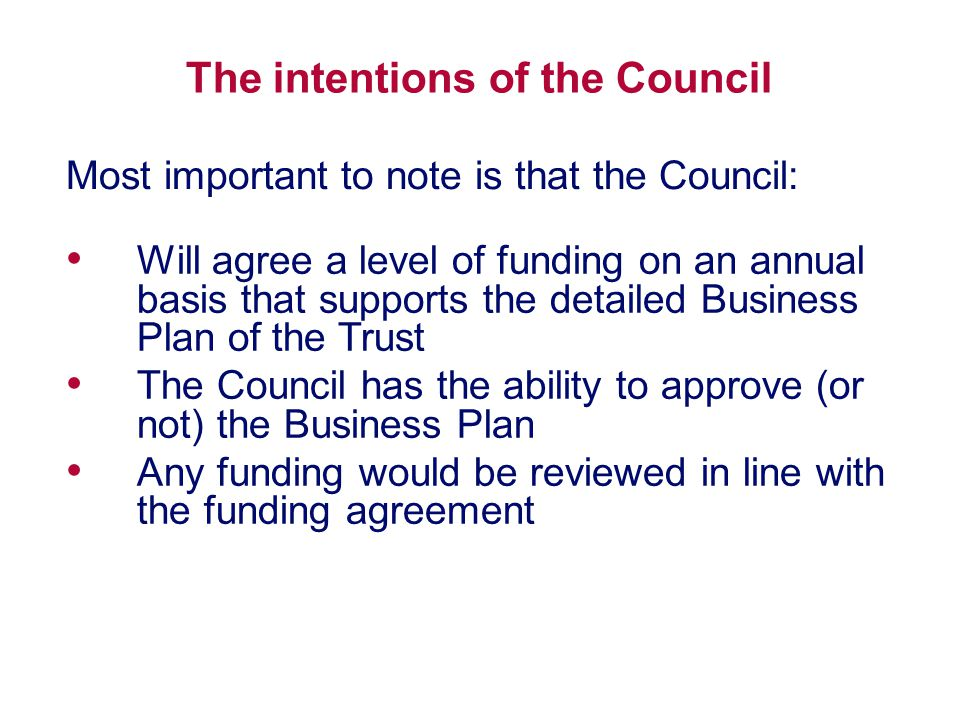 The intentions of the Council Will agree a level of funding on an annual basis that supports the detailed Business Plan of the Trust The Council has the ability to approve (or not) the Business Plan Any funding would be reviewed in line with the funding agreement Most important to note is that the Council: