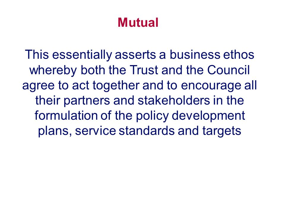 Mutual This essentially asserts a business ethos whereby both the Trust and the Council agree to act together and to encourage all their partners and stakeholders in the formulation of the policy development plans, service standards and targets