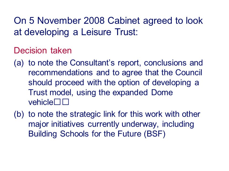 Decision taken (a)to note the Consultant's report, conclusions and recommendations and to agree that the Council should proceed with the option of developing a Trust model, using the expanded Dome vehicle (b)to note the strategic link for this work with other major initiatives currently underway, including Building Schools for the Future (BSF) On 5 November 2008 Cabinet agreed to look at developing a Leisure Trust: