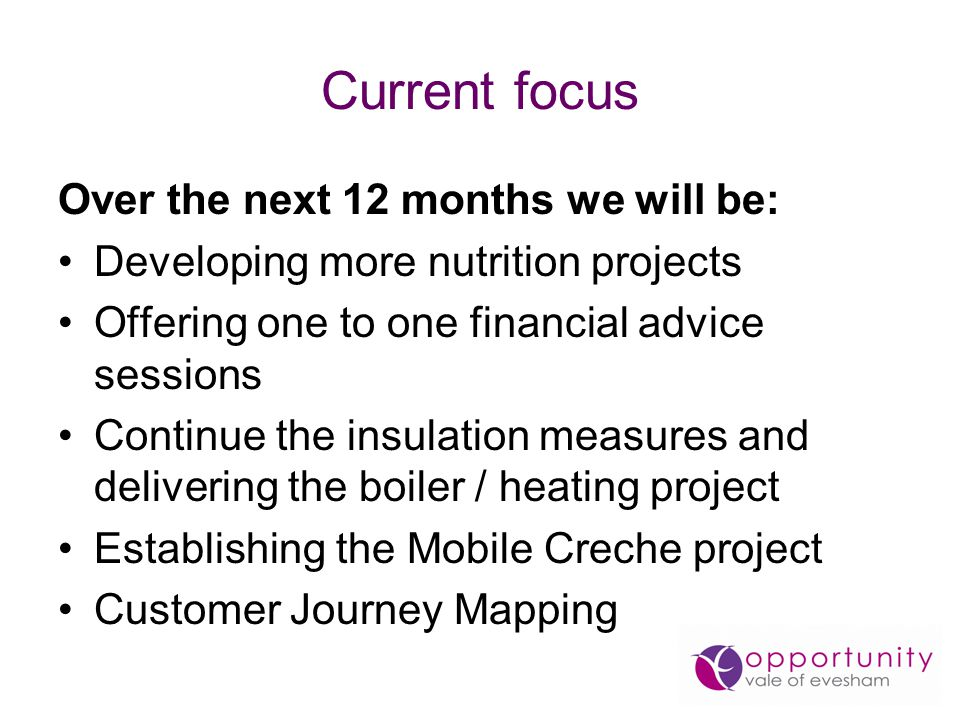 Current focus Over the next 12 months we will be: Developing more nutrition projects Offering one to one financial advice sessions Continue the insulation measures and delivering the boiler / heating project Establishing the Mobile Creche project Customer Journey Mapping