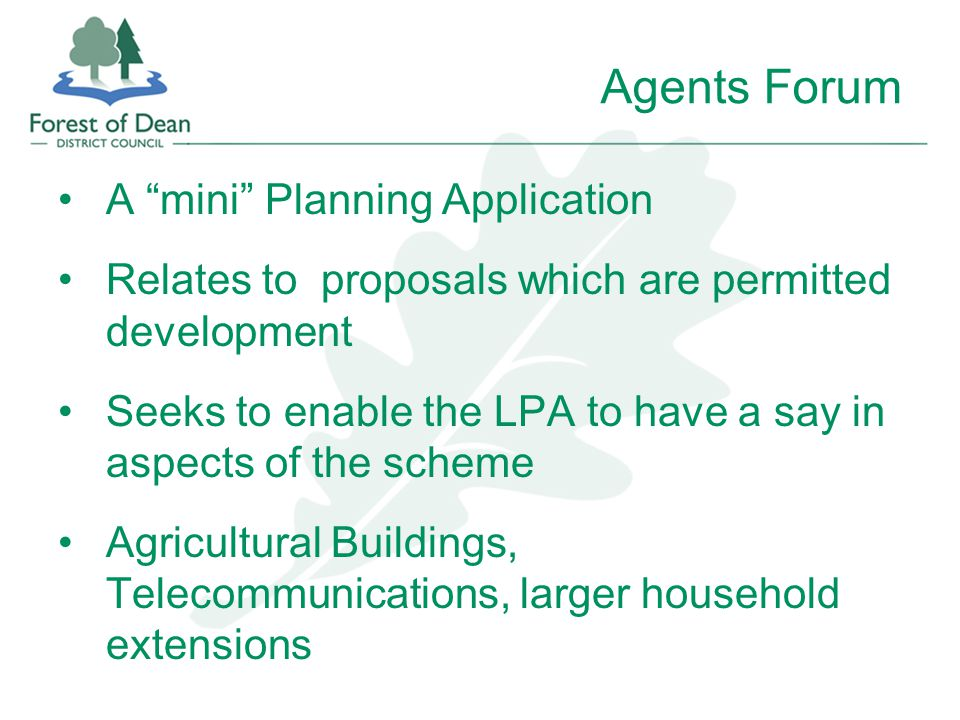 Agents Forum A mini Planning Application Relates to proposals which are permitted development Seeks to enable the LPA to have a say in aspects of the scheme Agricultural Buildings, Telecommunications, larger household extensions