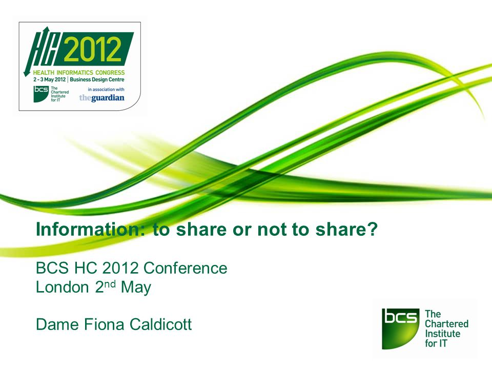 Information: to share or not to share BCS HC 2012 Conference London 2 nd May Dame Fiona Caldicott
