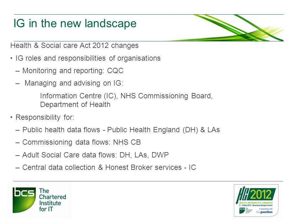 IG in the new landscape Health & Social care Act 2012 changes IG roles and responsibilities of organisations –Monitoring and reporting: CQC – Managing and advising on IG: Information Centre (IC), NHS Commissioning Board, Department of Health Responsibility for: –Public health data flows - Public Health England (DH) & LAs –Commissioning data flows: NHS CB –Adult Social Care data flows: DH, LAs, DWP –Central data collection & Honest Broker services - IC