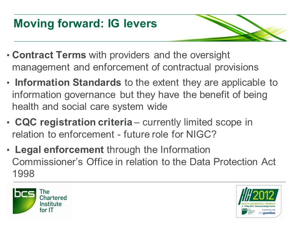 Moving forward: IG levers Contract Terms with providers and the oversight management and enforcement of contractual provisions Information Standards to the extent they are applicable to information governance but they have the benefit of being health and social care system wide CQC registration criteria – currently limited scope in relation to enforcement - future role for NIGC.