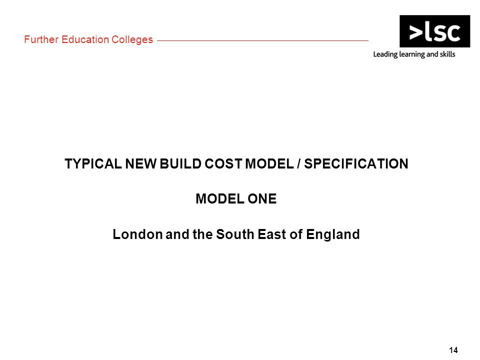 TYPICAL NEW BUILD COST MODEL / SPECIFICATION MODEL ONE London and the South East of England 14 Further Education Colleges