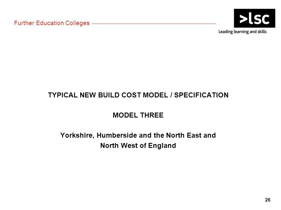 Further Education Colleges TYPICAL NEW BUILD COST MODEL / SPECIFICATION MODEL THREE Yorkshire, Humberside and the North East and North West of England 26