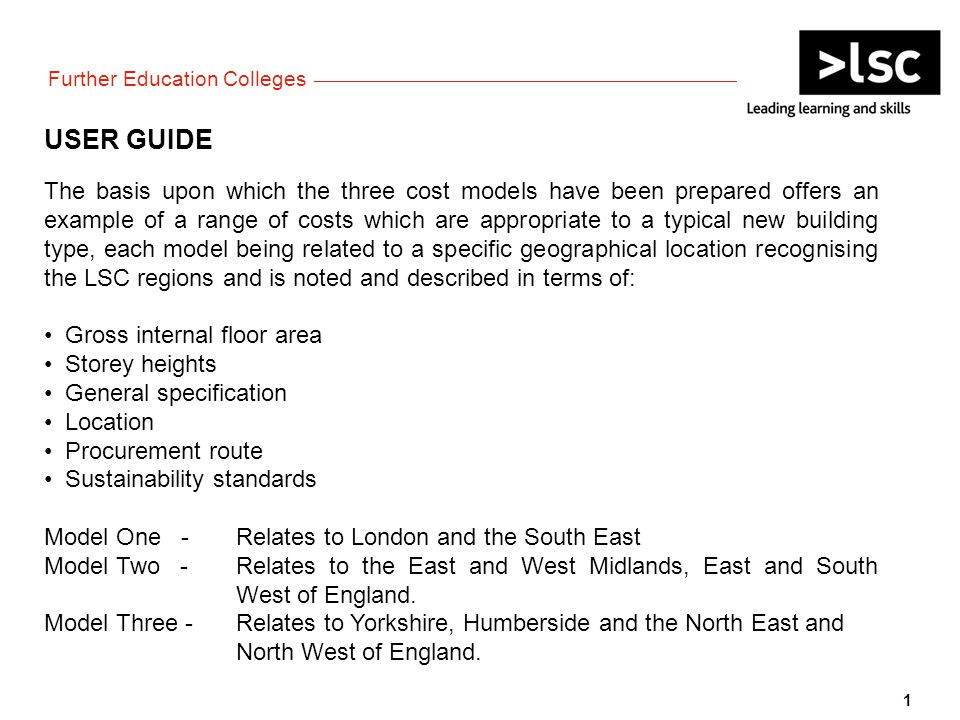 USER GUIDE The basis upon which the three cost models have been prepared offers an example of a range of costs which are appropriate to a typical new building type, each model being related to a specific geographical location recognising the LSC regions and is noted and described in terms of: Gross internal floor area Storey heights General specification Location Procurement route Sustainability standards Model One - Relates to London and the South East Model Two - Relates to the East and West Midlands, East and South West of England.